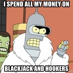 bender blackjack and hookers - I spend all my money on Blackjack and Hookers