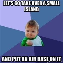 Success Kid - Let's go take over a small island  And put an air base on it