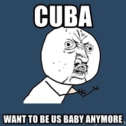 Y U No - Cuba Want to be US baby anymore