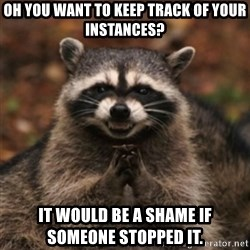 evil raccoon - Oh you want to keep track of your instances? It would be a shame if someone Stopped it.