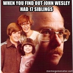 Vengeance Dad - when you find out John Wesley had 17 siblings