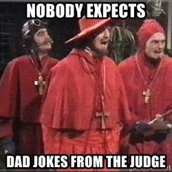 spanish inquisition - nobody expects dad jokes from the judge