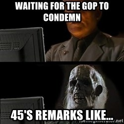 Waiting For - WAITING FOR THE GOP TO CONDEMN 45'S REMARKS LIKE...