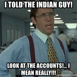 Office Space Boss - I told the Indian guy! look at the accounts!... I mean REALLY!!!