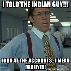 Office Space Boss - I told the Indian guy!!! Look at the accounts.. I mean REALLY!!!!