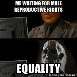 Waiting For - Me waiting for male reproductive rights Equality