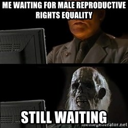 Waiting For - Me waiting for male reproductive rights equality Still waiting