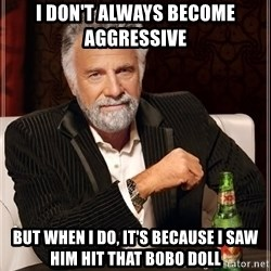 The Most Interesting Man In The World - I DON'T ALWAYS BECOME AGGRESSIVE  BUT WHEN I DO, IT'S BECAUSE I SAW HIM HIT THAT BOBO DOLL