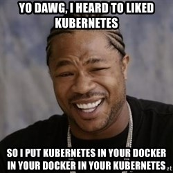 xzibit-yo-dawg - yo dawg, i heard to liked kubernetes so i put kubernetes in your docker in your docker in your kubernetes