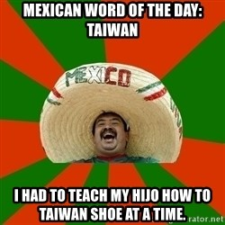 Successful Mexican - mexican word of the day: taiwan i had to teach my hijo how to taiwan shoe at a time.