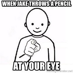 GUESS WHO YOU - when jake throws a pencil at your eye