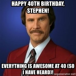Anchorman Birthday - Happy 40th birthday, Stephen! Everything is awesome at 40 (so I have heard)!