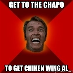 Angry Arnold - get to the chapo  to get chiken wing al