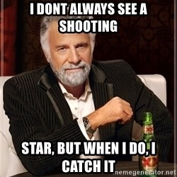 The Most Interesting Man In The World - i dont always see a shooting  star, but when i do, i catch it