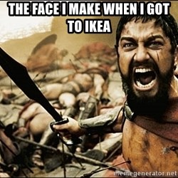 This Is Sparta Meme - The face I make when I got to ikea