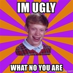 Unlucky Brian Strikes Again - im ugly what no you are