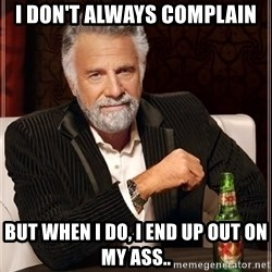 The Most Interesting Man In The World - I don't always complain But when I do, I end up out on my ass..