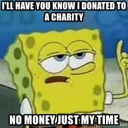 Tough Spongebob - I'll have you know i donated to a charity No money just my time