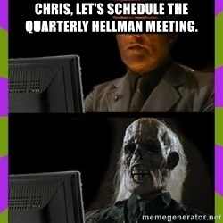 ill just wait here - Chris, let's schedule the quarterly Hellman meeting.