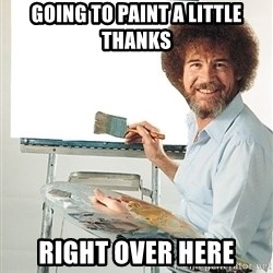 Bob Ross - Going to paint a little thanks right over here