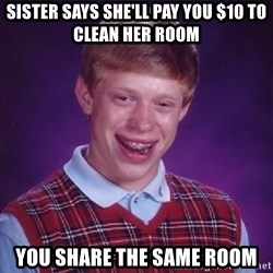 Bad Luck Brian - Sister says she'll pay you $10 to clean her room You share the same room