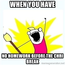 All the things - When you have  No homework before the chri break