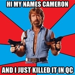 Chuck Norris  - Hi My names Cameron and I just killed it in QC