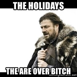 Winter is Coming - The holidays The are over bitch