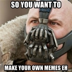Bane - SO YOU WANT TO Make your own memes eh
