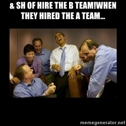 obama laughing  - & sh of hire the B team!When they hired the A Team...