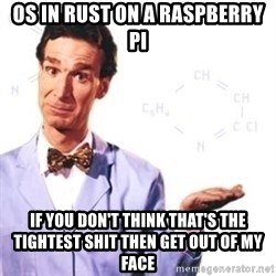 Bill Nye - OS in Rust on a Raspberry Pi If you don't think that's the tightest shit then get out of my face