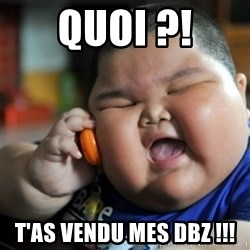 fat chinese kid - QUOI ?! T'as vendu mes DBZ !!!