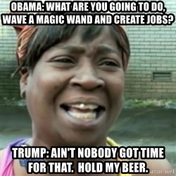 Ain't nobody got time fo dat so - Obama: What are you going to do, wave a magic wand and create jobs? Trump: Ain't nobody got time for that.  Hold my beer.