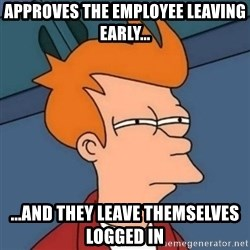 Not sure if troll - Approves the employee leaving early... ...and they leave themselves logged in