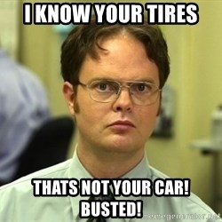 Dwight Schrute - I know your tires Thats not your car! Busted!