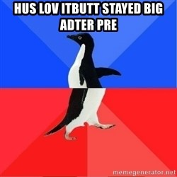 Socially Awkward to Awesome Penguin - Hus lov itButt stayed big adter pre