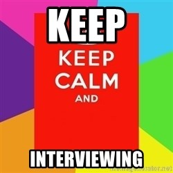 Keep calm and - keep interviewing
