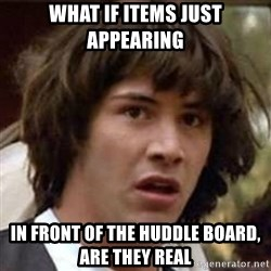 Conspiracy Keanu - What if items just appearing in front of the huddle board, are they real