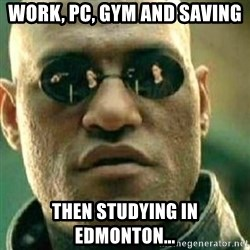 What If I Told You - Work, PC, Gym and saving Then studying in Edmonton...