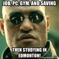 What If I Told You - Job, PC, Gym, and saving Then studying in Edmonton!