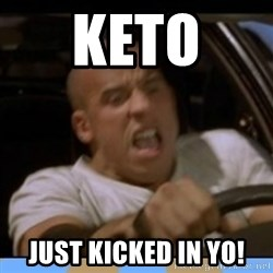 fast and furious - Keto  just kicked in yo!