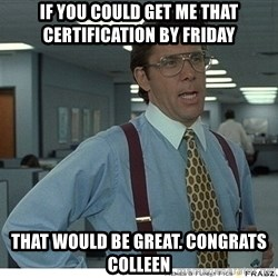 That would be great - if you could get me that certification by friday That would be great. Congrats Colleen