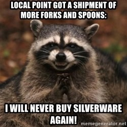 evil raccoon - Local Point got a shipment of more forks and spoons: I will never buy silverware again!