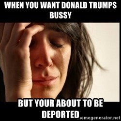 First World Problems - When You Want Donald Trumps Bussy But Your About To Be Deported