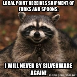evil raccoon - Local Point receives shipment of forks and spoons: I will never by silverware again!