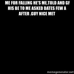Blank Black - Me For Falling He's me.Told And gf His Be To Me Asked dates Few A After .Guy Nice Met