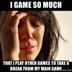 crying girl sad - I GAME SO MUCH THAT I PLAY OTHER GAMES TO TAKE A BREAK FROM MY MAIN GAME