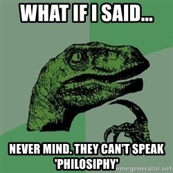 Philosoraptor - What if I said... Never mind. They can't speak 'Philosiphy'