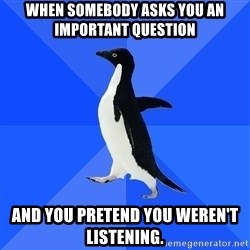Socially Awkward Penguin - When somebody asks you an important question And you pretend you weren't listening.