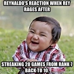 Niño Malvado - Evil Toddler - Reynaldo's reaction when Rey rages after streaking 20 games from rank 7 back to 10.